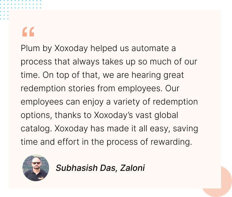 Plum by Xoxoday helped us automate a process that always takes up so much of our time. On top of that, we are hearing great redemption stories from employees. Our employees can enjoy a variety of redemption options, thanks to Xoxoday's vast global catalog. Xoxoday has made it all easy, saving time and effort in the process of rewarding. Subhasish Das, Zaloni