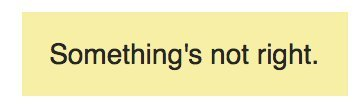 A popup that reads: Something's not right.