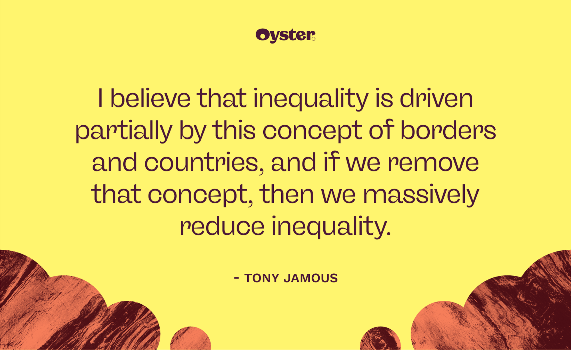 """Stylized quote graphic that says, """"I believe that inequality is driven partially by this concept of borders and countries, and if we remove that concept, then we massively reduce inequality."""""""