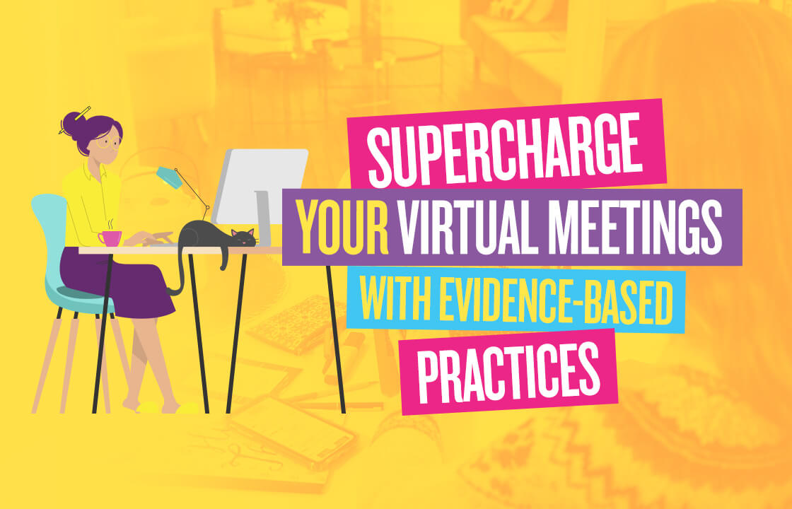 Supercharge your virtual meetings with evidence-based practices