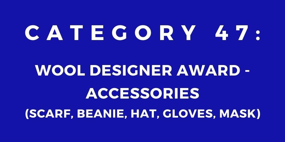 47 - WOOL DESIGNER AWARD – ACCESSORIES (SCARF, BEANIE, HAT, GLOVES, MASK)
