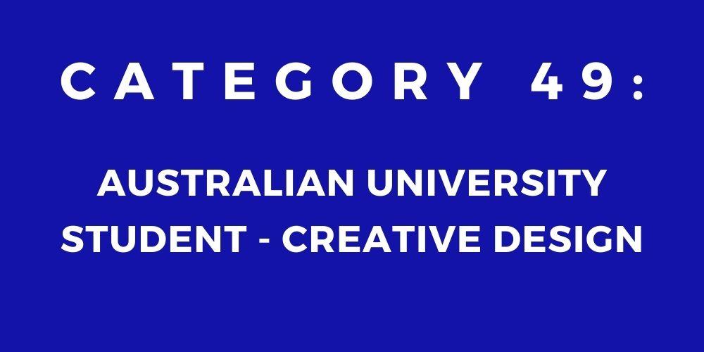 49 - AUSTRALIAN UNIVERSITY STUDENT – CREATIVE DESIGN