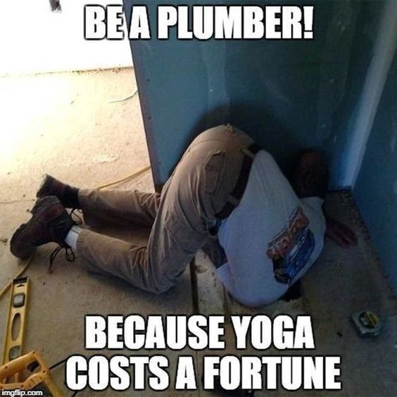 Plumbing Meme: Be a plumber! Because yoga costs a fortune