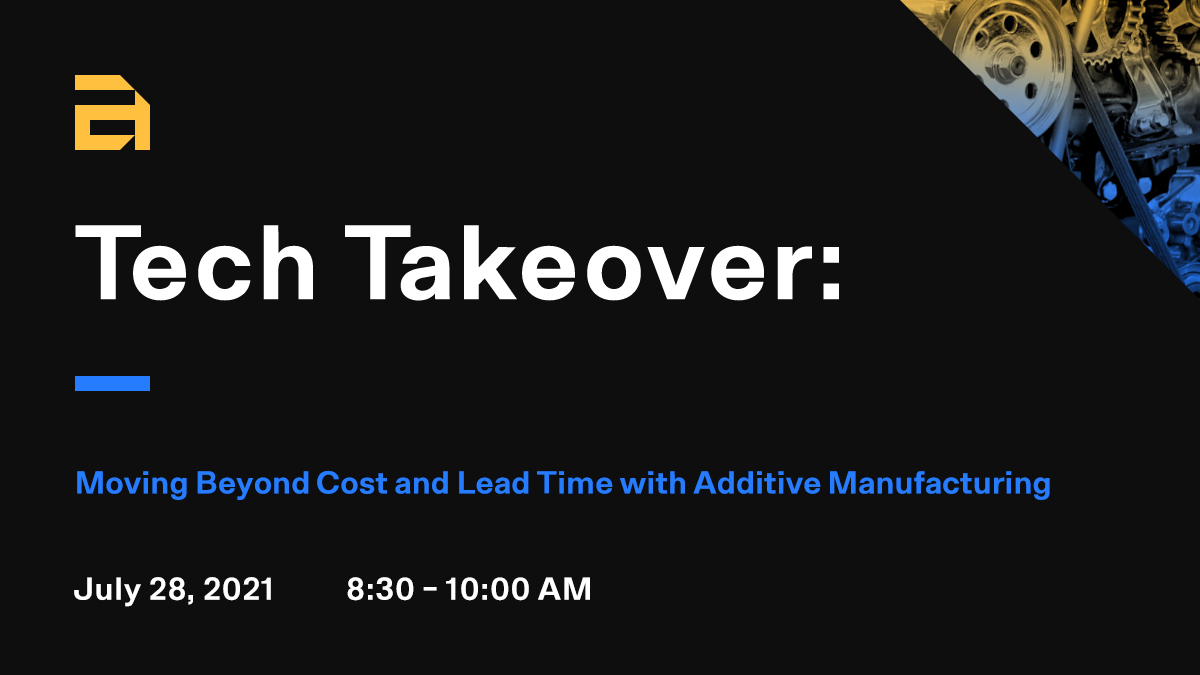 Tech Takeover: Moving Beyond Cost and Lead Time with Additive Manufacturing