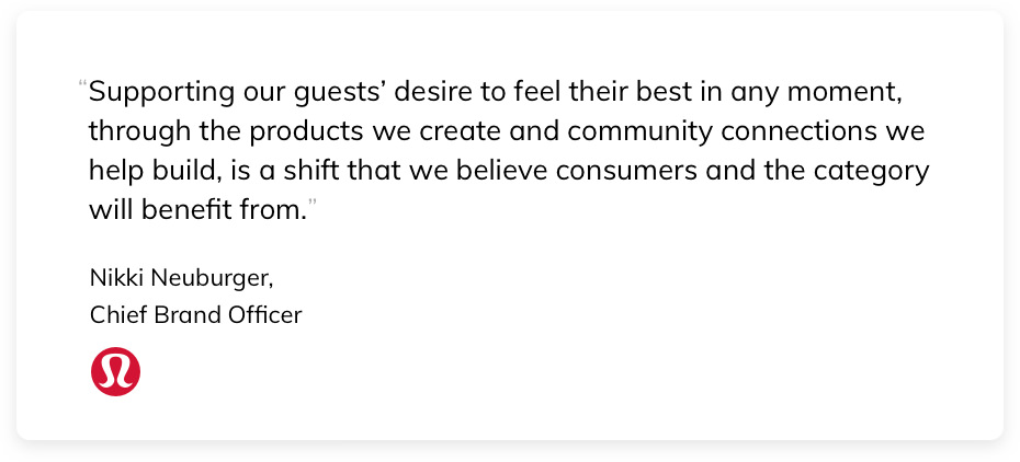 """""""Supporting our guests' desire to feel their best in any moment, through the products we create and community connections we help build, is a shift that we believe consumers and the category will benefit from."""" Nikki Neuburger, Chief Brand Officer at Lululemon"""
