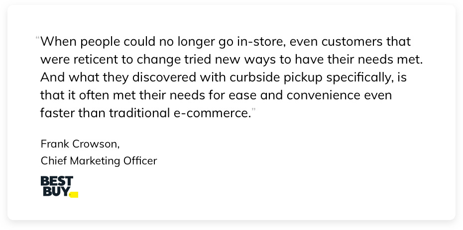 When people could no longer go in-store, even customers that were reticent to change tried new ways to have their needs met. And what they discovered with curbside pickup specifically, is that it often met their needs for ease and convenience even faster than traditional e-commerce. Frank Crowson, Chief Marketing Officer at Best Buy