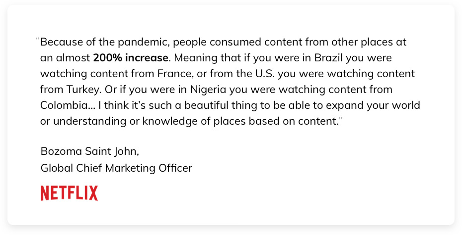 """""""Because of the pandemic, people consumed content from other places at an almost 200% increase. Meaning that if you were in Brazil you were watching content from France, or from the U.S. you were watching content from Turkey. Or if you were in Nigeria you were watching content from Colombia … I think it's such a beautiful thing to be able to expand your world or understanding or knowledge of places based on content."""" Bozoma Saint John, Global Chief Marketing Officer at Netflix"""