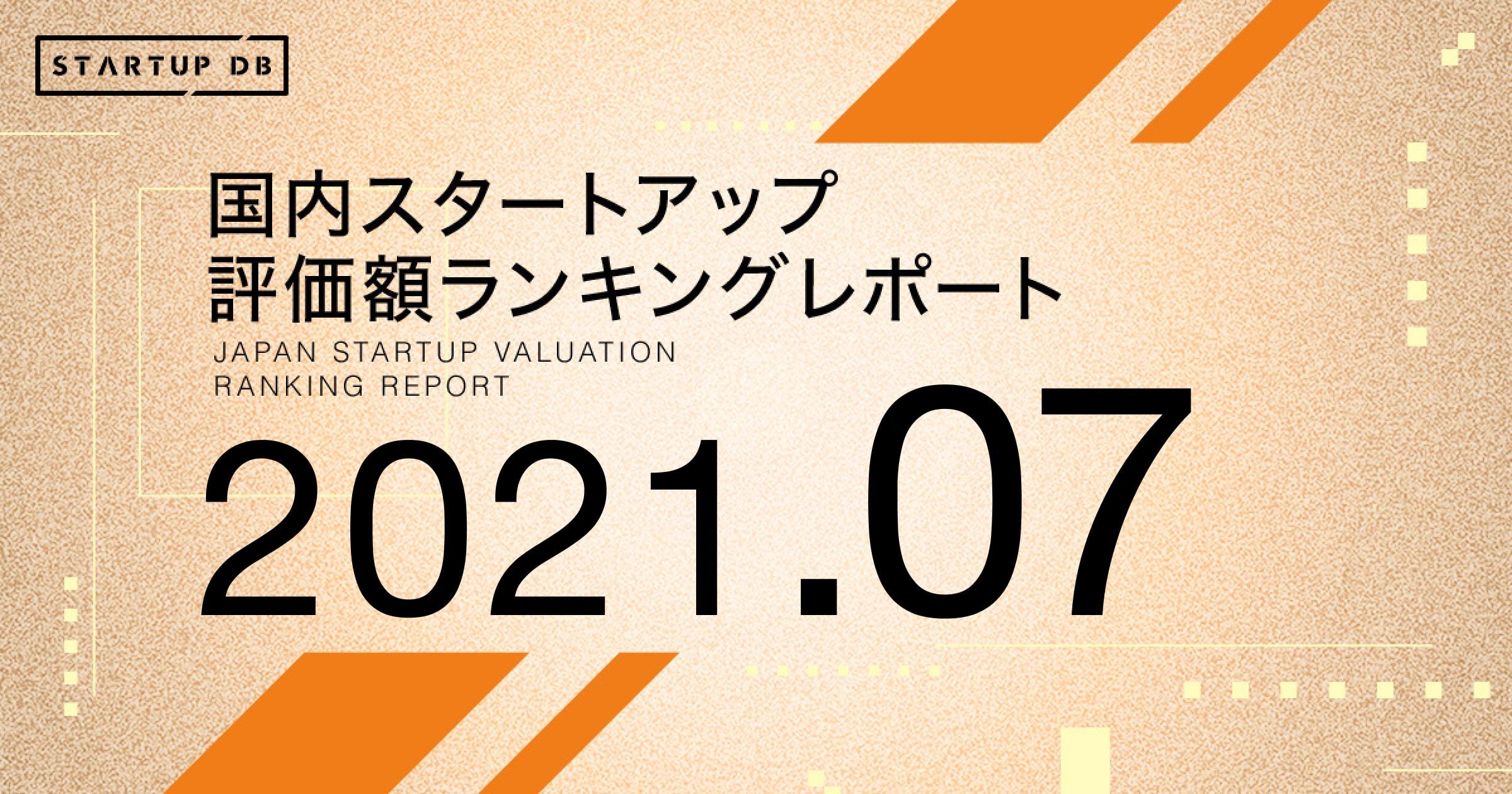 【STARTUP DB】調査結果 国内スタートアップ評価額ランキング(2021年7月)