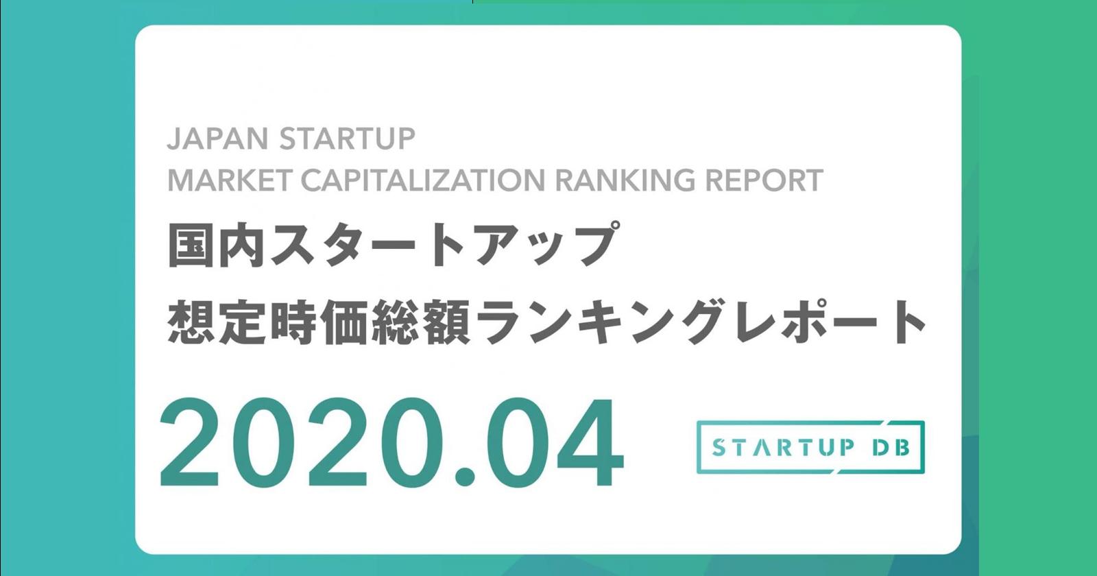 【STARTUP DB】調査結果 国内スタートアップ想定時価総額ランキング(2020年4月)   先月からの順位の変動はなし、ランキング上位企業の新型コロナウイルス対応に関して