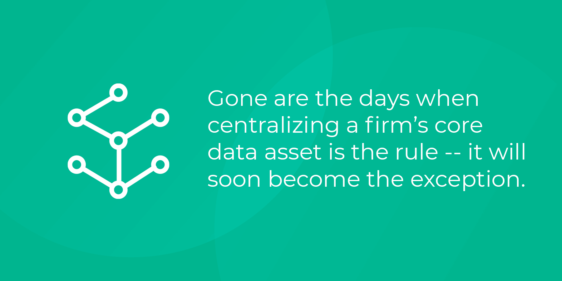 Key takeaway: Gone are the days when centralizing a firm's core data asset is the rule -- it will soon become the exception.