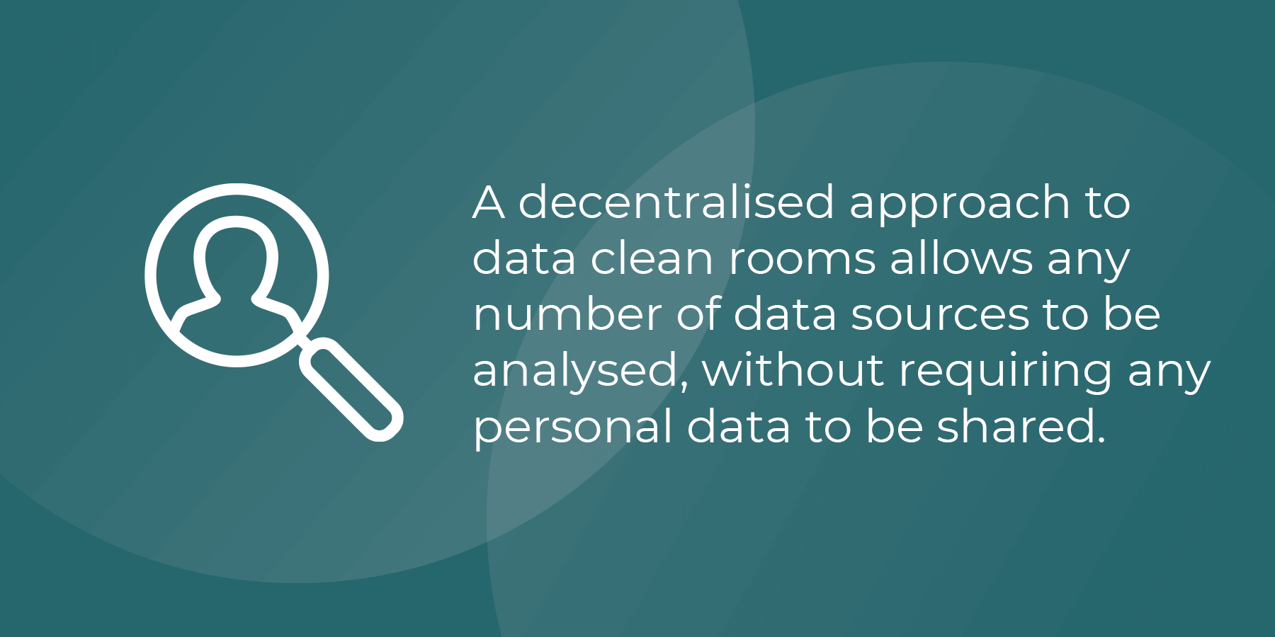 A decentralised approach to data clean rooms allows any number of data sources to be analyses, without requiring any personal data to be shared.