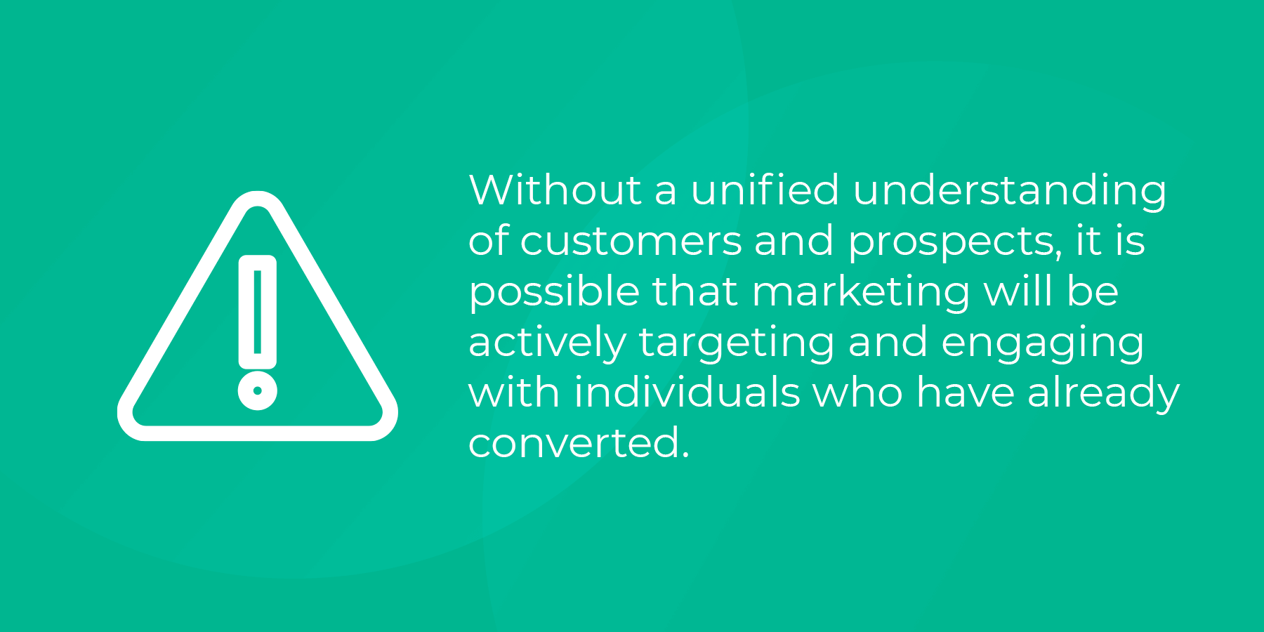 Without a unified understanding of customers and prospects, it i s possible that marketing will be targeting and engaging individuals who have already converted