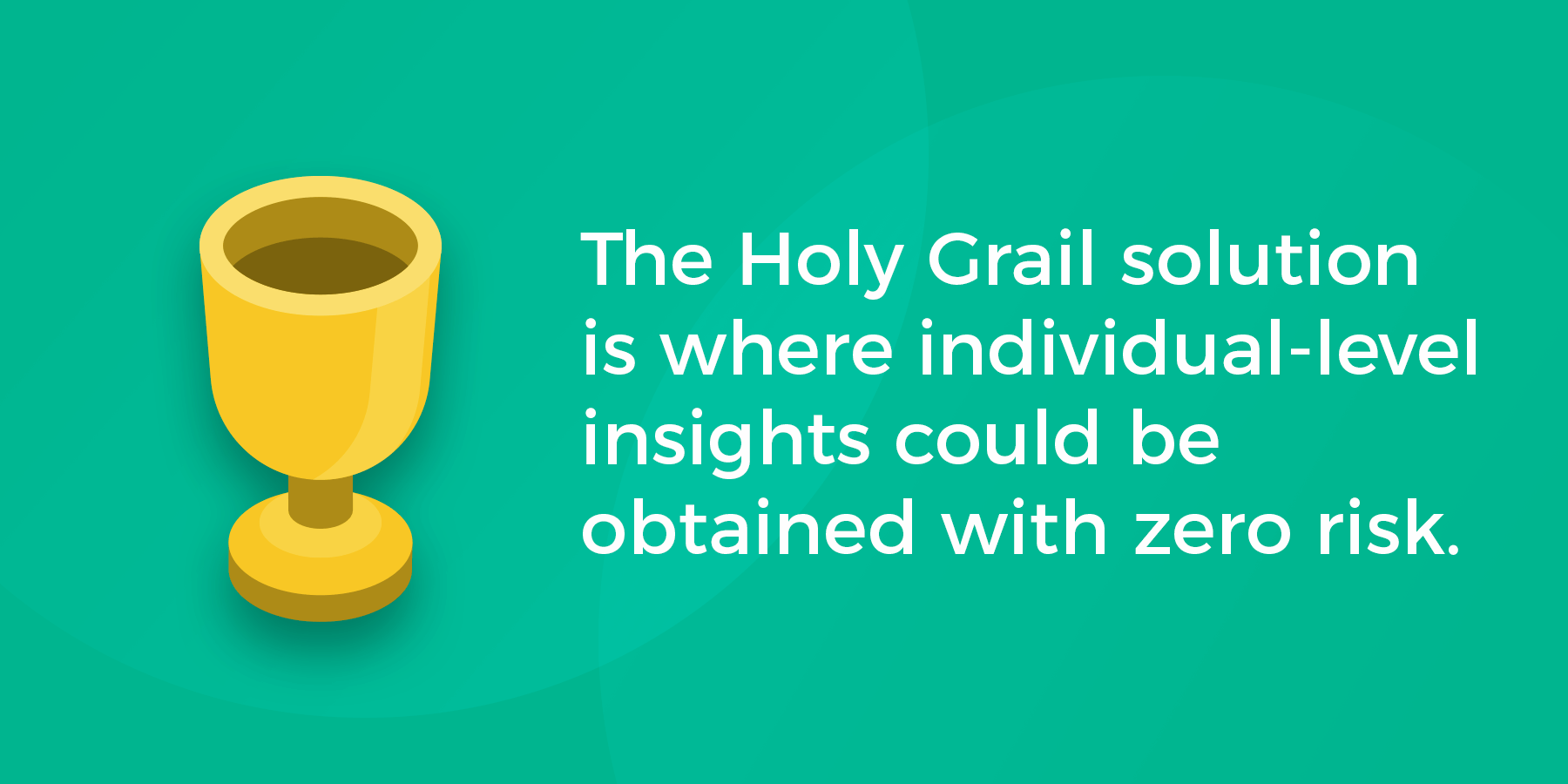 The Holy Grail solution is where individual-level insights could be obtained with zero risk