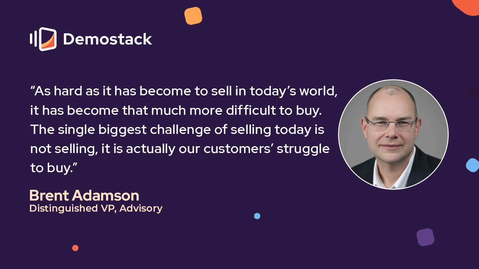 """A quote from Brent Adamson, distinguished VP at Advisory: """"As hard as it has become to sell in today's world, it has become that much more difficult to buy. The single biggest challenge of selling today is not selling, it is actually our customers' struggle to buy."""""""