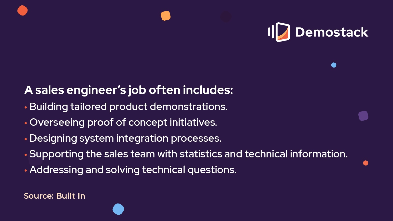 According to Built In, a sales engineer's job often includes:Building tailored product demonstrations.Overseeing proof of concept initiatives.Designing system integration processes.Supporting the sales team with statistics and technical information.Addressing and solving technical questions.