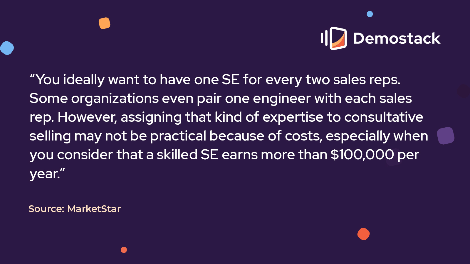 """""""You ideally want to have one SE for every two sales reps. Some organizations even pair one engineer with each sales rep. However, assigning that kind of expertise to consultative selling may not be practical because of costs, especially when you consider that a skilled SE earns more than $100,000 per year,"""" reports MarketStar."""