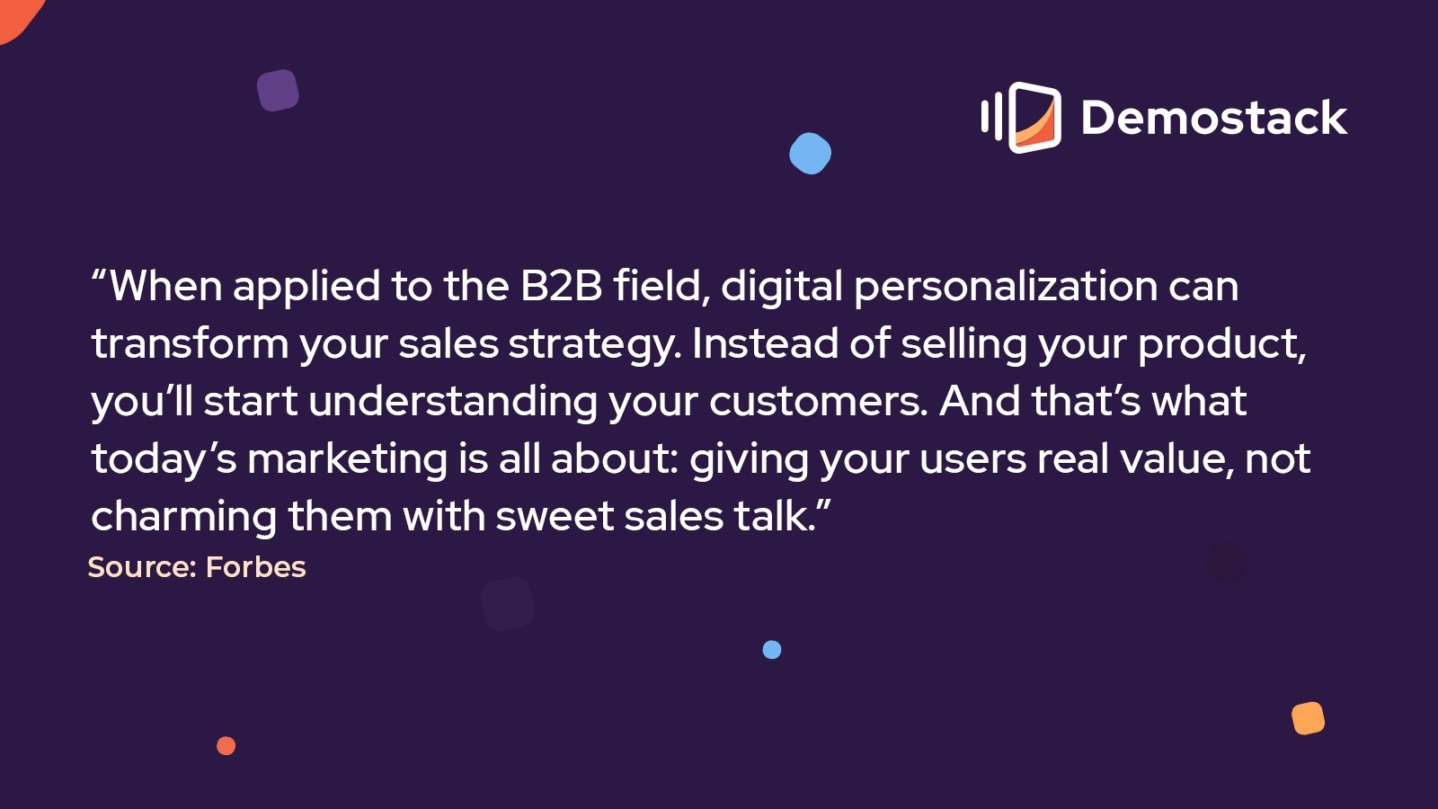 """Per a January 2021 Forbes column, """"When applied to the B2B field, digital personalization can transform your sales strategy. Instead of selling your product, you'll start understanding your customers. And that's what today's marketing is all about: giving your users real value, not charming them with sweet sales talk."""""""