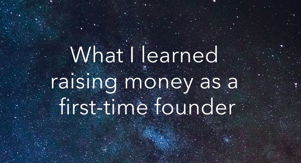 What I learned raising money as a first-time founder