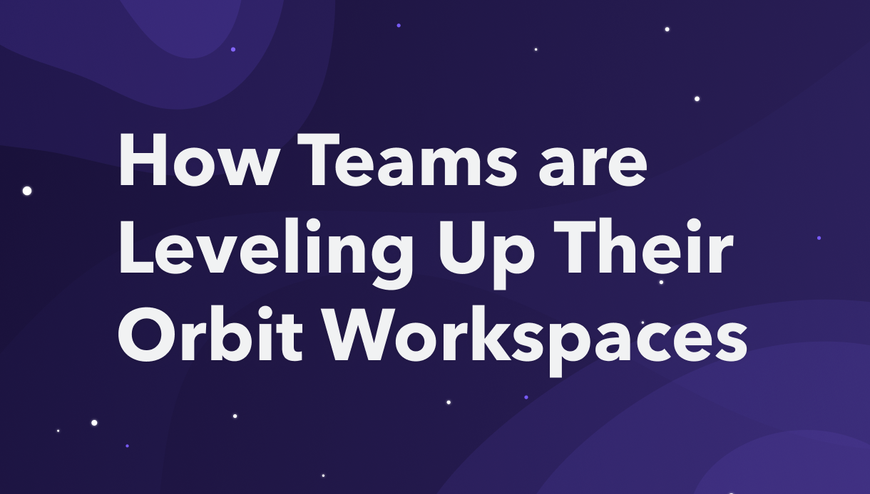 How Teams are Leveling Up Their Orbit Workspaces