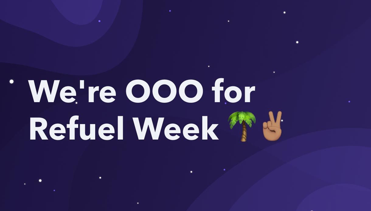 We're OOO for Refuel Week