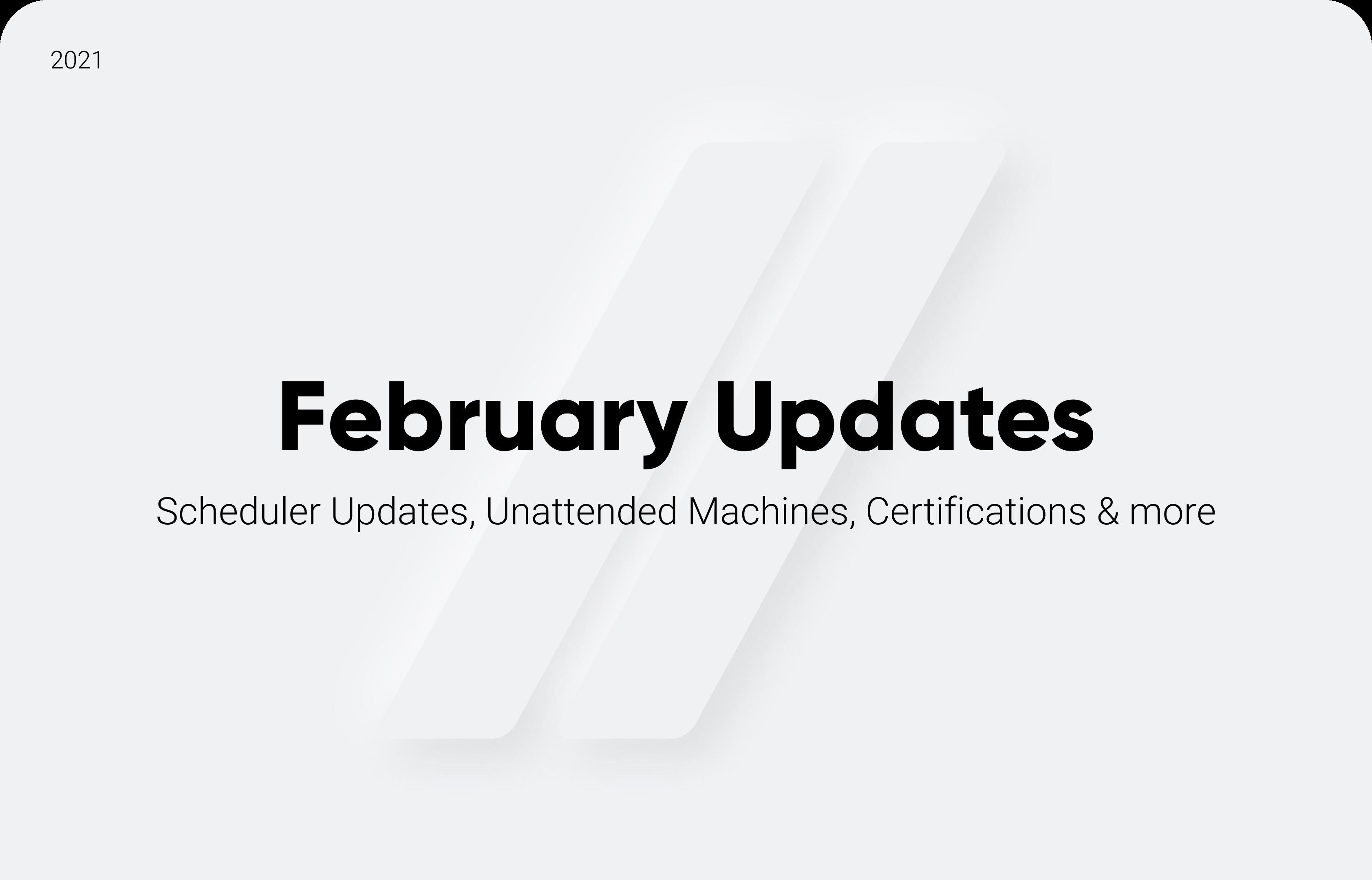 February Updates: Scheduler Updates, Unattended Machines, Certifications & more