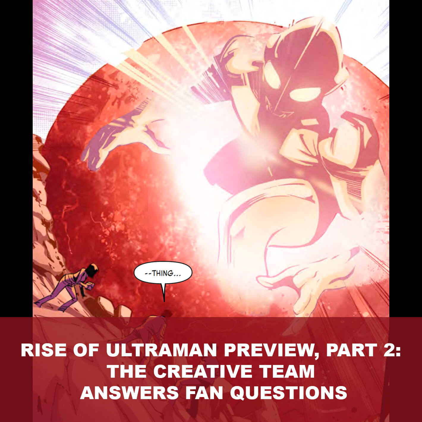 RISE OF ULTRAMAN PREVIEW, PART 2:THE CREATIVE TEAM ANSWERS FAN QUESTIONS