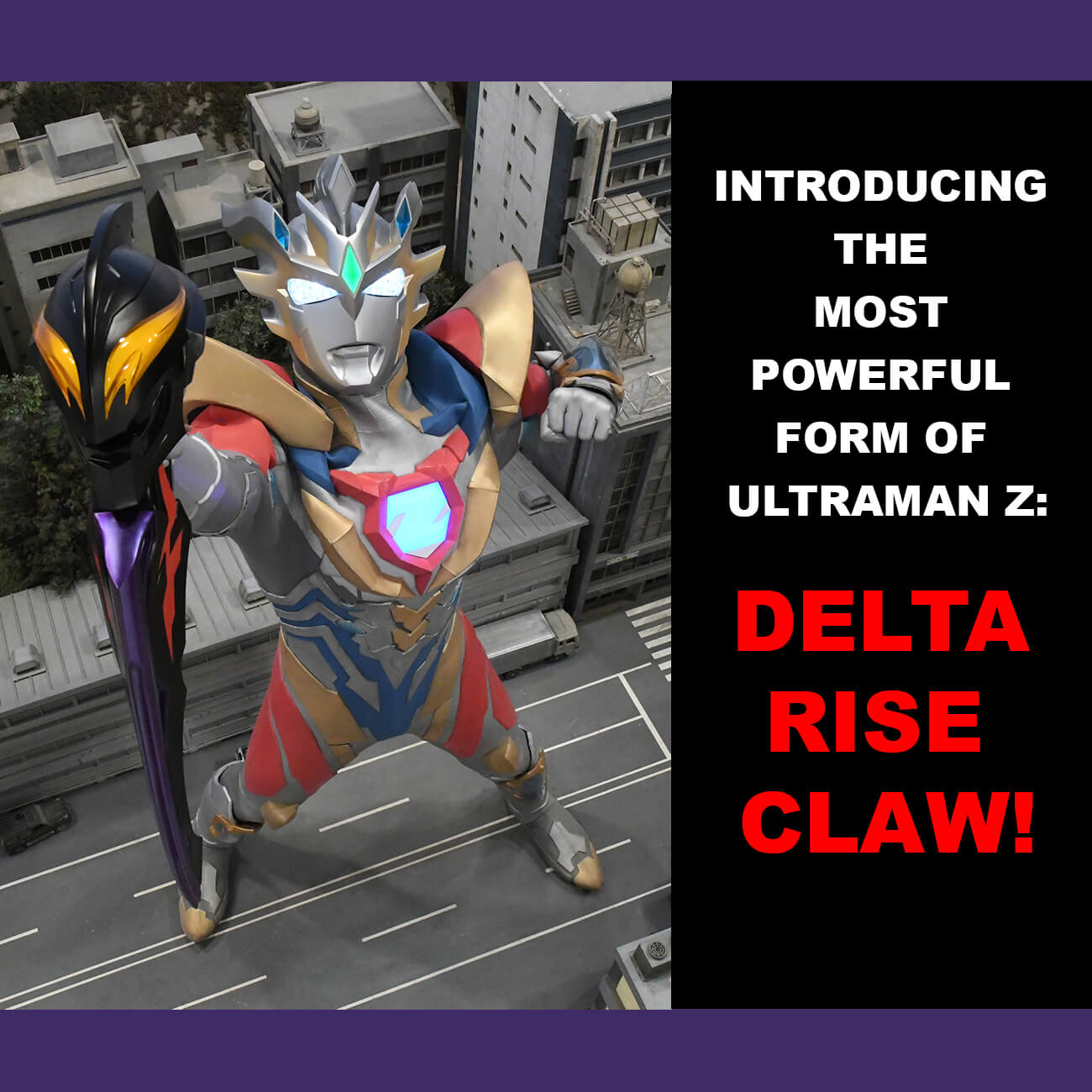 INTRODUCING THE MOST POWERFUL FORM OFULTRAMAN Z: DELTA RISE CLAW!