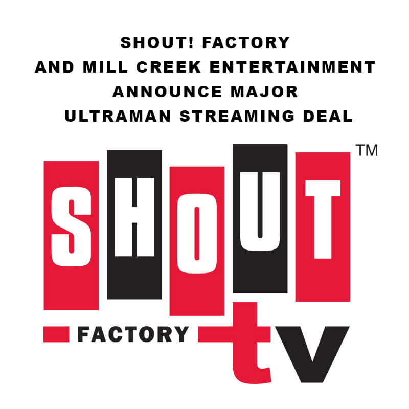 SHOUT! FACTORY AND MILL CREEK ENTERTAINMENT  ANNOUNCE MAJOR ULTRAMAN STREAMING DEAL