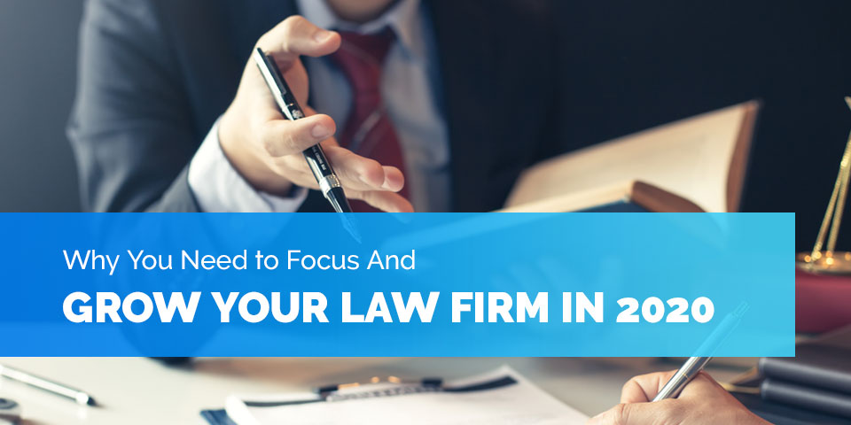 Why You Need to Focus And Grow Your Law Firm in 2020
