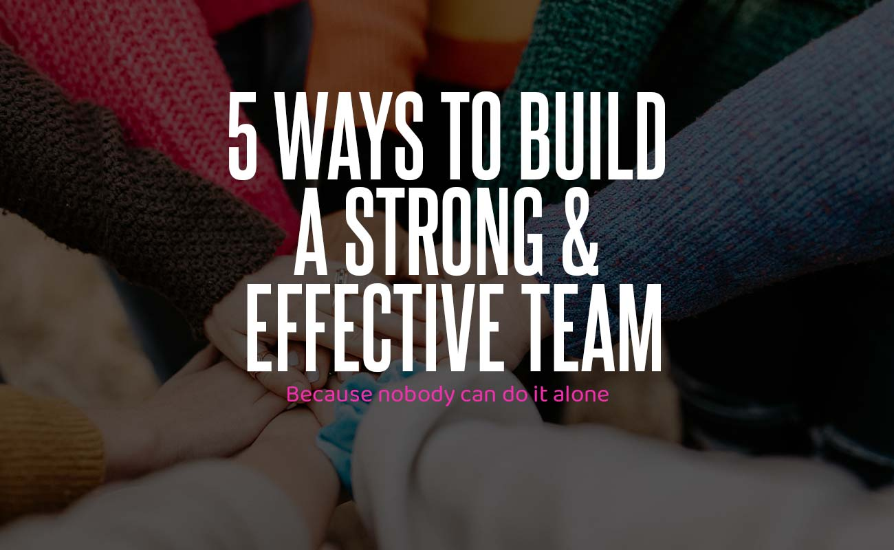 5 Ways To Build A Strong & Effective Team